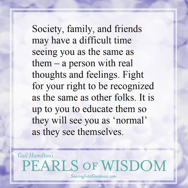 """Society, family, and friends may have a difficult time seeing you as same as them – a person with real thoughts and feelings. Fight for your right to be recognized as the same as other folks. It is up to you to educate them so they will see you as """"normal"""" as they see themselves."""